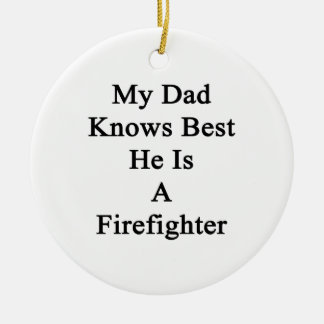 My Dad Knows Best He Is A Firefighter Ceramic Ornament