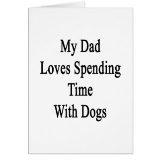 My Dad Loves Spending Time With Dogs Greeting Card