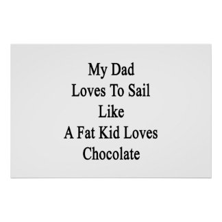 My Dad Loves To Sail Like A Fat Kid Loves Chocolat Poster