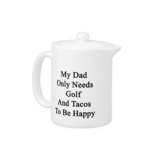 My Dad Only Needs Golf And Tacos To Be Happy Teapot