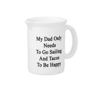 My Dad Only Needs To Go Sailing And Tacos To Be Ha Drink Pitcher