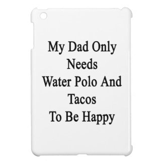 My Dad Only Needs Water Polo And Tacos To Be Happy Case For The iPad Mini