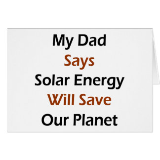 My Dad Says Solar Energy Will Save Our Planet Greeting Card