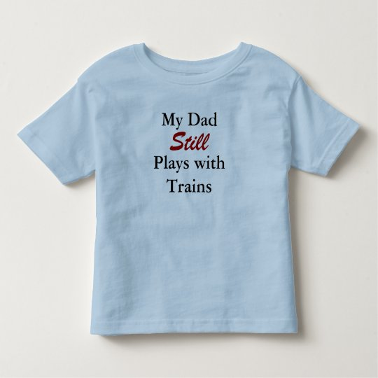 My Dad Still Plays withTrains Toddler T-shirt