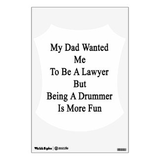 My Dad Wanted Me To Be A Lawyer But Being A Drumme Wall Decal