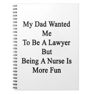 My Dad Wanted Me To Be A Lawyer But Being A Nurse Spiral Note Books