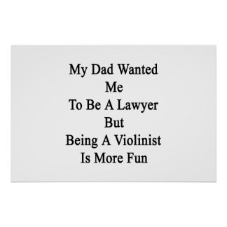 My Dad Wanted Me To Be A Lawyer But Being A Violin Print