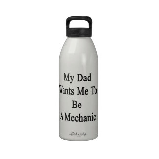 My Dad Wants Me To Be A Mechanic Reusable Water Bottles