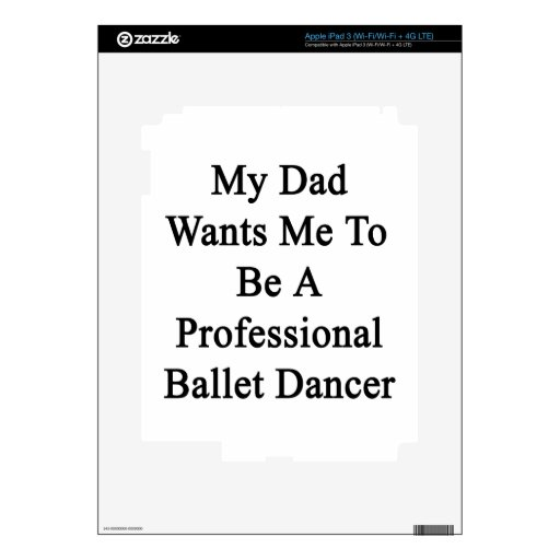 My Dad Wants Me To Be A Professional Ballet Dancer iPad 3 Decals