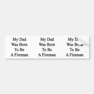My Dad Was Born To Be A Fireman Car Bumper Sticker