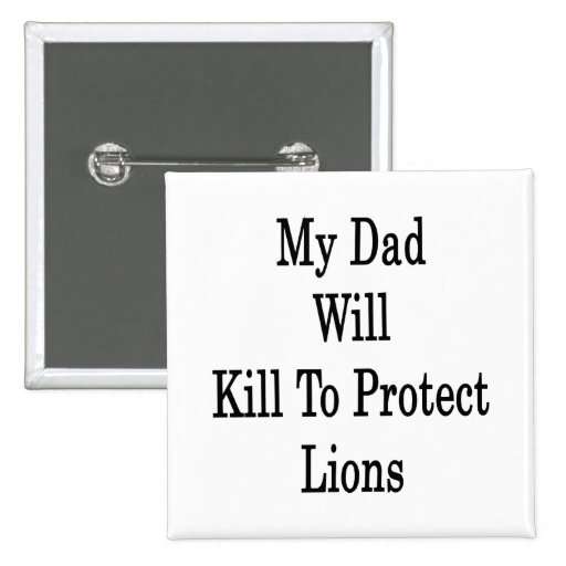 My Dad Will Kill To Protect Lions Buttons