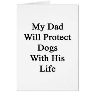 My Dad Will Protect Dogs With His Life Card