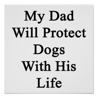 My Dad Will Protect Dogs With His Life Poster