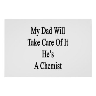 My Dad Will Take Care Of It He's A Chemist Poster