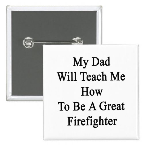 My Dad Will Teach Me How To Be A Great Firefighter Buttons