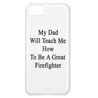 My Dad Will Teach Me How To Be A Great Firefighter iPhone 5C Covers