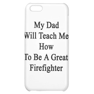 My Dad Will Teach Me How To Be A Great Firefighter iPhone 5C Cover