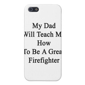 My Dad Will Teach Me How To Be A Great Firefighter Covers For iPhone 5