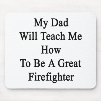My Dad Will Teach Me How To Be A Great Firefighter Mouse Pad