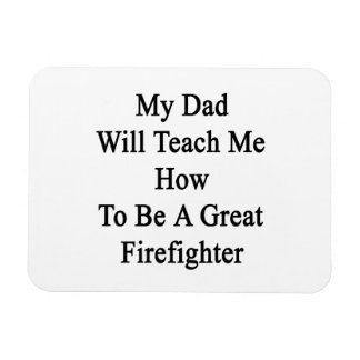 My Dad Will Teach Me How To Be A Great Firefighter Flexible Magnets
