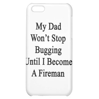 My Dad Won't Stop Bugging Until I Become A Fireman iPhone 5C Covers