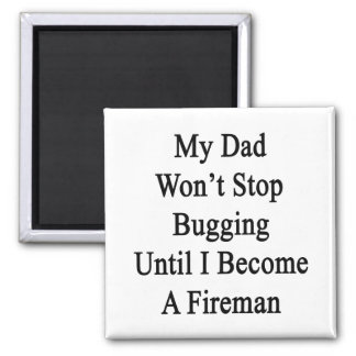 My Dad Won't Stop Bugging Until I Become A Fireman Refrigerator Magnets