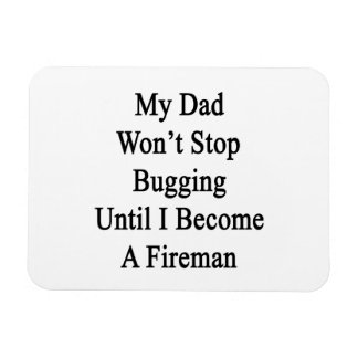 My Dad Won't Stop Bugging Until I Become A Fireman Flexible Magnets