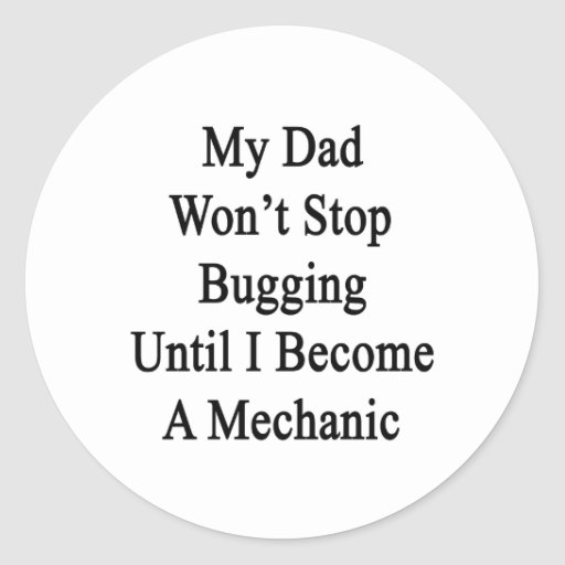 My Dad Won't Stop Bugging Until I Become A Mechani Classic Round Sticker