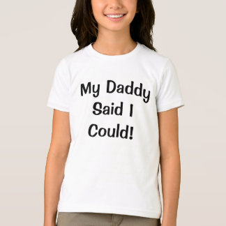 My Daddy Said I Could! T-Shirt