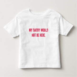 MY DADDY WOULD NOT BE HERE, TEE SHIRT
