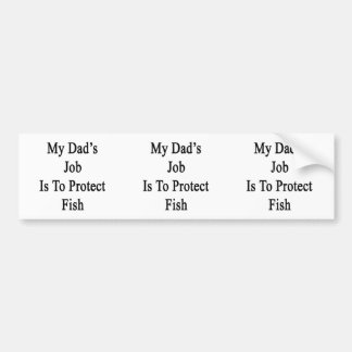 My Dad's Job Is To Protect Fish Bumper Stickers