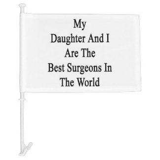 My Daughter And I Are The Best Surgeons In The Wor Car Flag