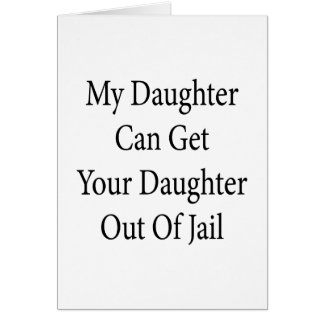 My Daughter Can Get Your Daughter Out Of Jail Greeting Card