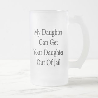 My Daughter Can Get Your Daughter Out Of Jail 16 Oz Frosted Glass Beer Mug