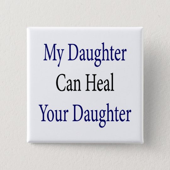 My Daughter Can Heal Your Daughter Pinback Button