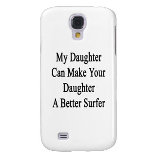 My Daughter Can Make Your Daughter A Better Surfer Galaxy S4 Covers