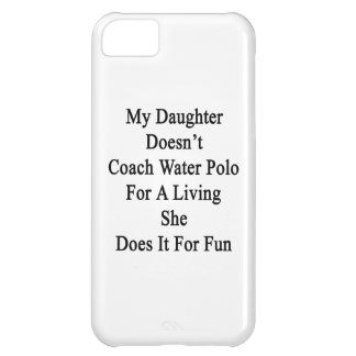 My Daughter Doesn't Coach Water Polo For A Living Case For iPhone 5C