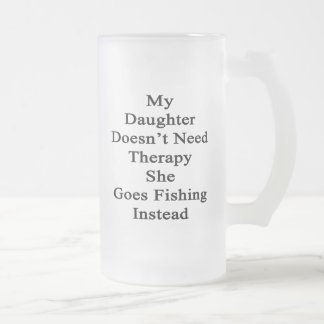 My Daughter Doesn't Need Therapy She Goes Fishing Frosted Glass Beer Mug