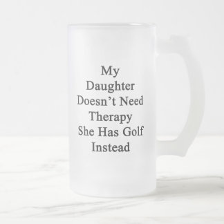 My Daughter Doesn't Need Therapy She Has Golf Inst Frosted Glass Beer Mug