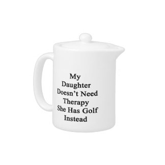 My Daughter Doesn't Need Therapy She Has Golf Inst Teapot