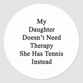 My Daughter Doesn't Need Therapy She Has Tennis In Classic Round Sticker