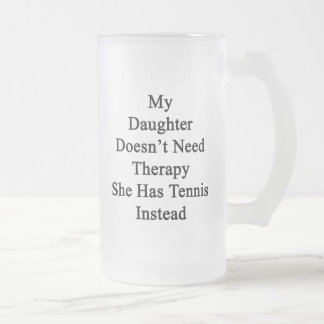 My Daughter Doesn't Need Therapy She Has Tennis In Frosted Glass Beer Mug