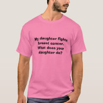 My daughter fights breast cancer.  What does yo... T-Shirt