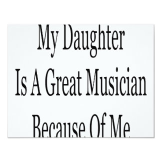 """My Daughter Is A Great Musician Because Of Me 4.25"""" X 5.5"""" Invitation Card"""
