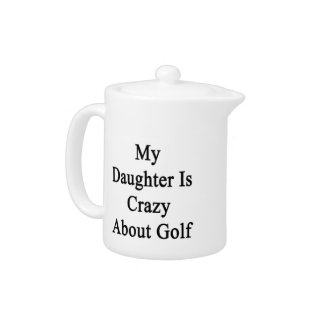 My Daughter Is Crazy About Golf Teapot