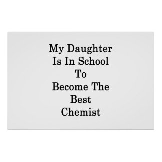 My Daughter Is In School To Become The Best Chemis Poster