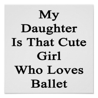 My Daughter Is That Cute Girl Who Loves Ballet Poster