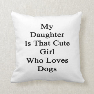 My Daughter Is That Cute Girl Who Loves Dogs Throw Pillow