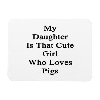 My Daughter Is That Cute Girl Who Loves Pigs Rectangular Photo Magnet