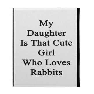 My Daughter Is That Cute Girl Who Loves Rabbits iPad Folio Cover
